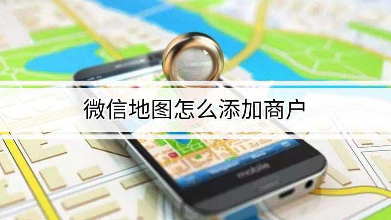微信地图怎么添加商户