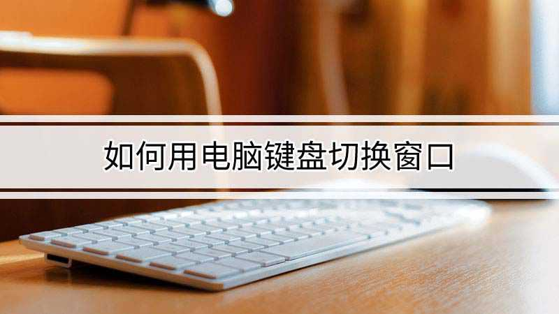 如何用电脑键盘切换窗口