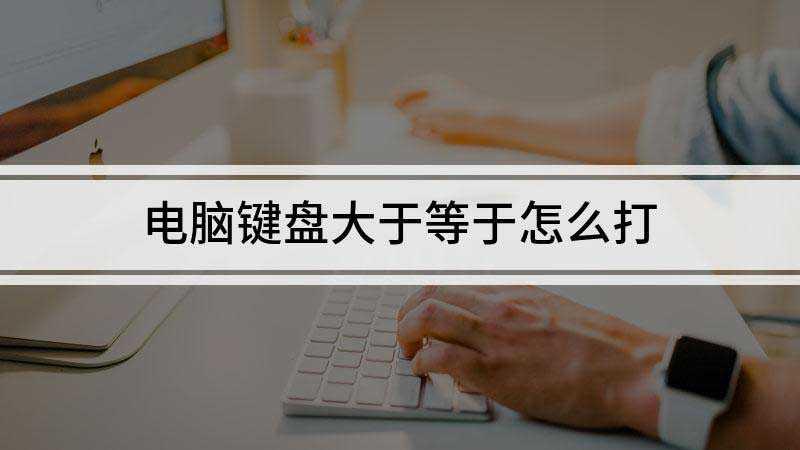 怎么在电脑上用键盘打出大于等于符号