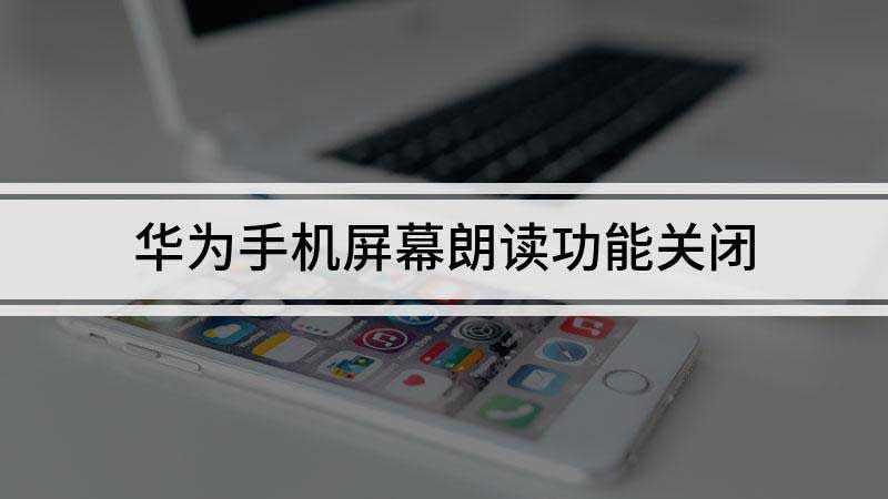 华为手机屏幕朗读功能怎么关闭