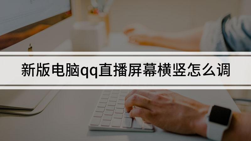 新版电脑qq直播屏幕横竖怎么调
