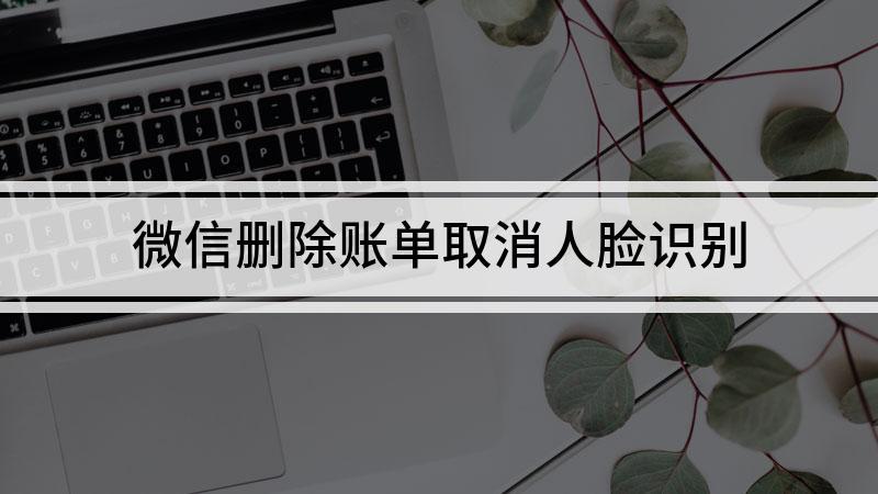 微信删除账单取消人脸识别