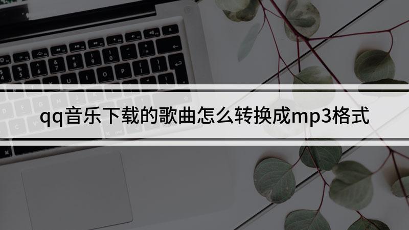 qq音乐下载的歌曲怎么转换成mp3格式