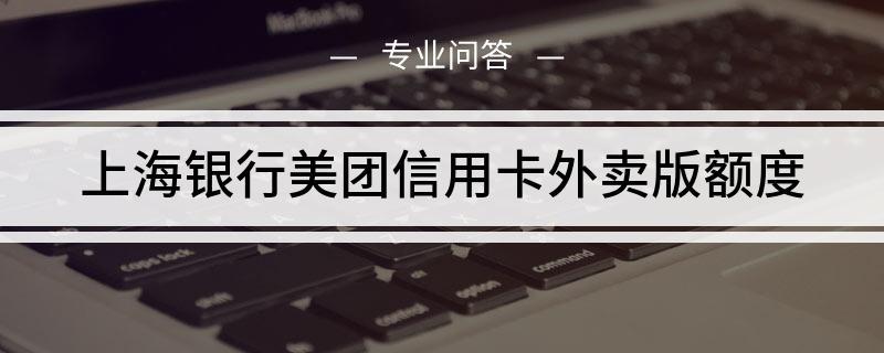 上海银行美团信用卡外卖版额度