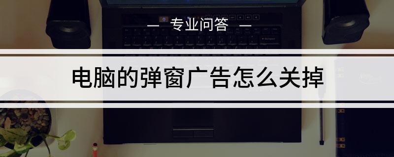 电脑的广告游戏弹窗怎么关掉