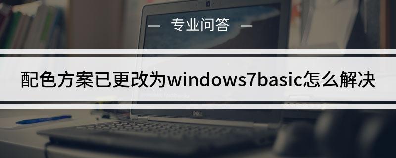 配色方案已更改为windows7basic怎么解决