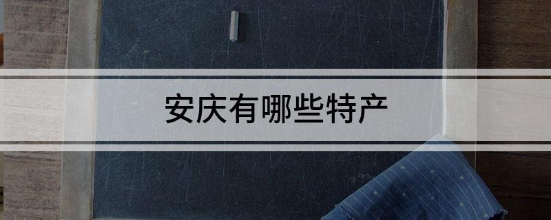 安庆有哪些特产