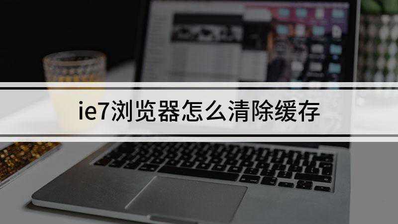 ie7浏览器怎么清除缓存