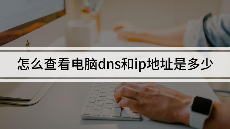怎么查看电脑dns和ip地址是多少