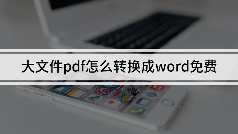 大文件pdf怎么转换成word免费