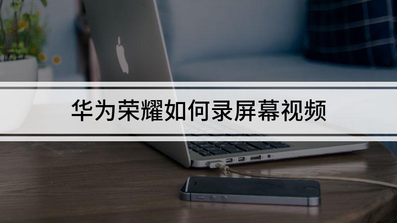 华为荣耀如何录屏幕视频