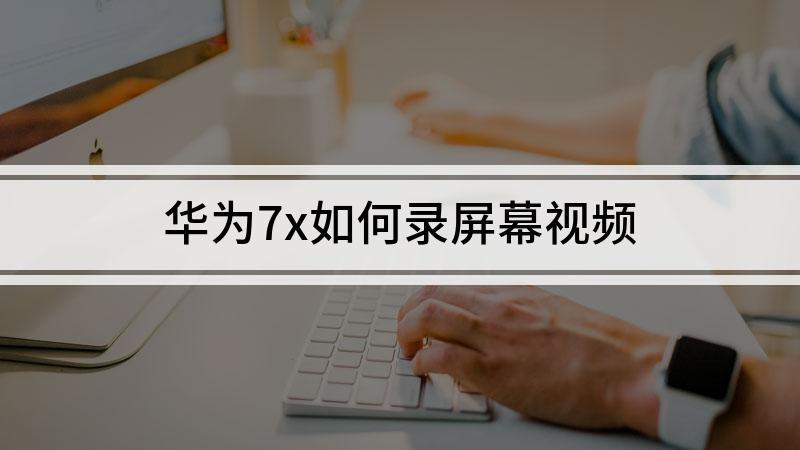 华为7x如何录屏幕视频