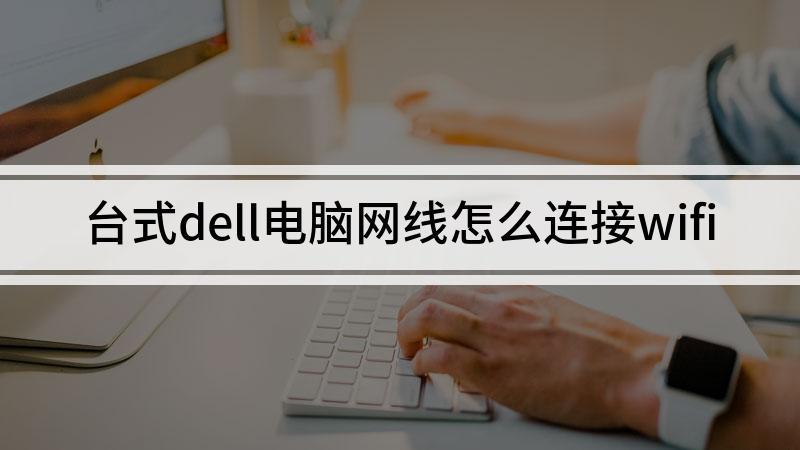 台式dell电脑网线怎么连接wifi