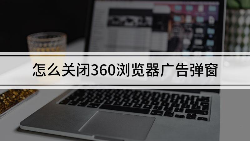 怎么关闭360浏览器广告弹窗