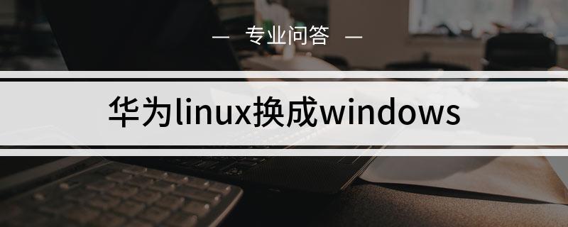 华为linux换成windows