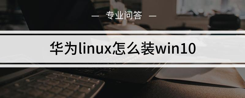 华为linux怎么装win10