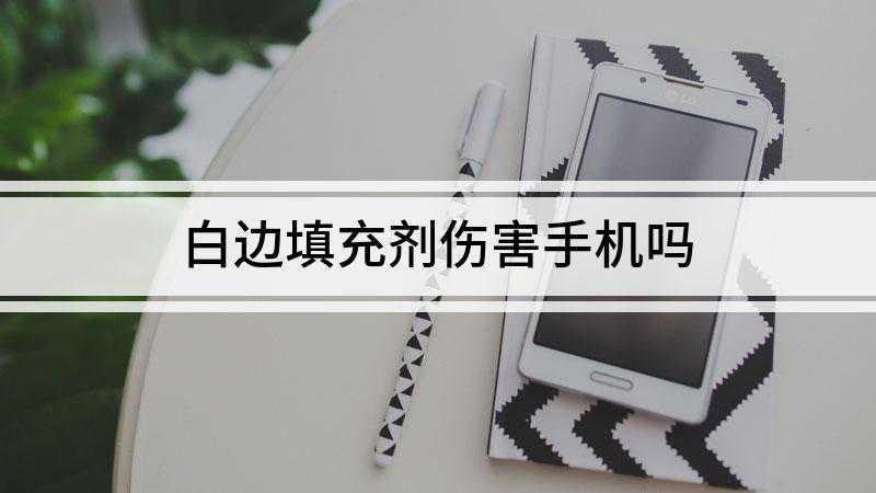 白边填充剂伤害手机吗