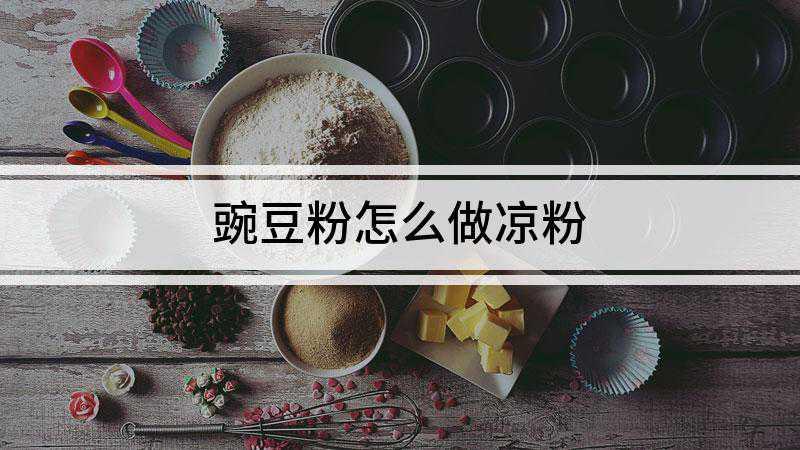 豌豆粉怎么做凉粉
