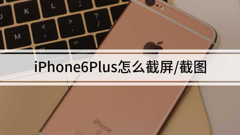 iPhone6Plus怎么截屏/截图