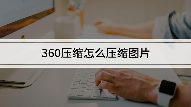 360压缩怎么压缩图片