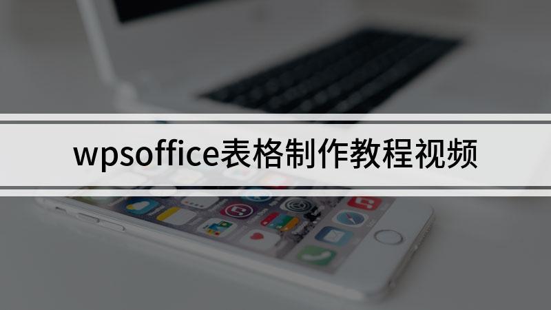 wpsoffice表格制作教程视频