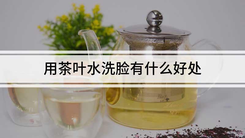 用茶叶水洗脸有什么好处