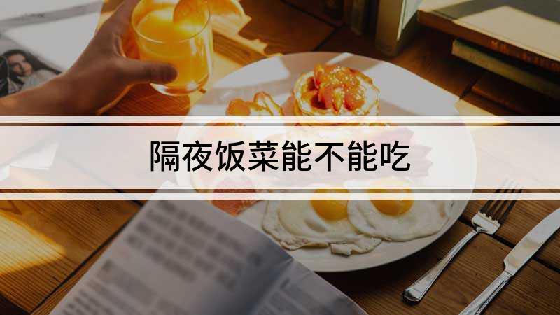 隔夜饭菜能不能吃