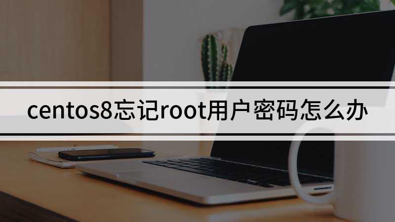 centos8忘记root用户密码怎么办