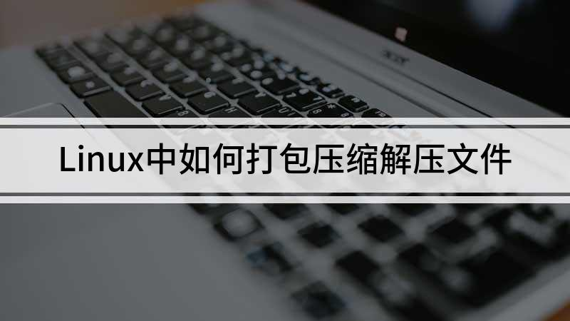 Linux中如何打包压缩解压文件