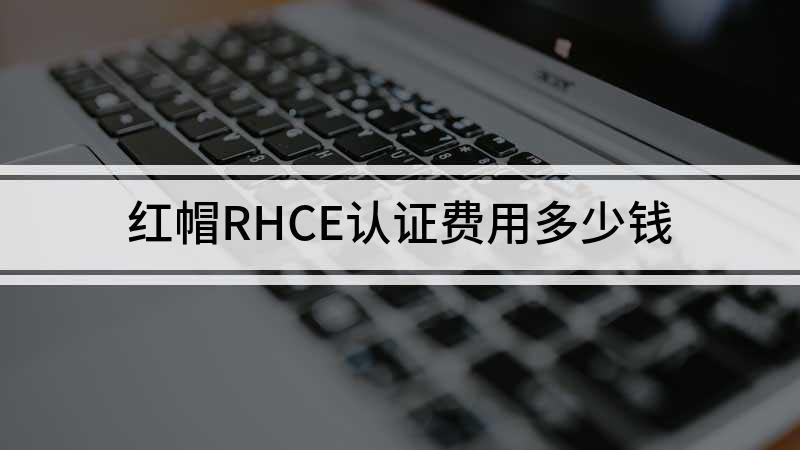 红帽RHCE认证费用多少钱