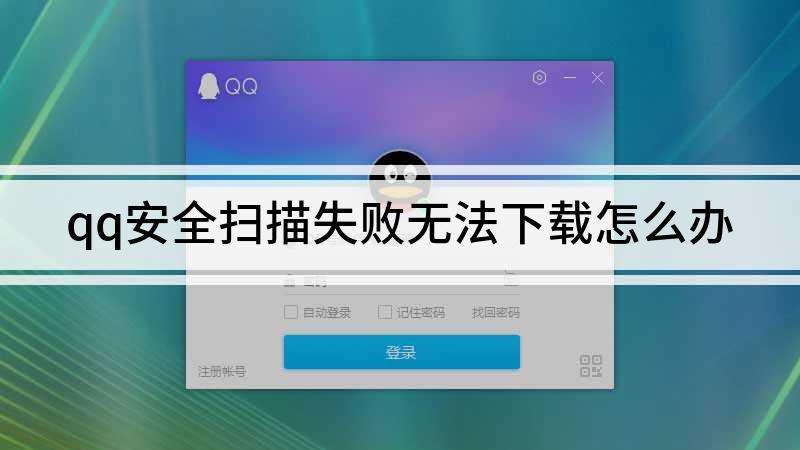 qq安全扫描失败无法下载怎么办
