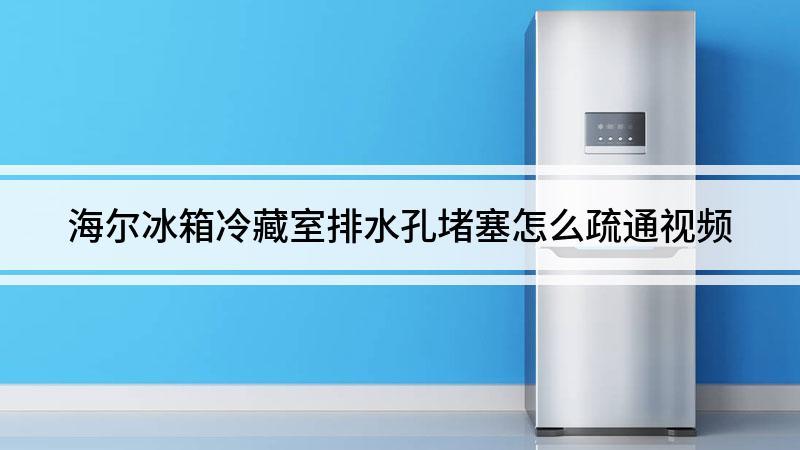 海尔冰箱冷藏室排水孔堵塞怎么疏通视频