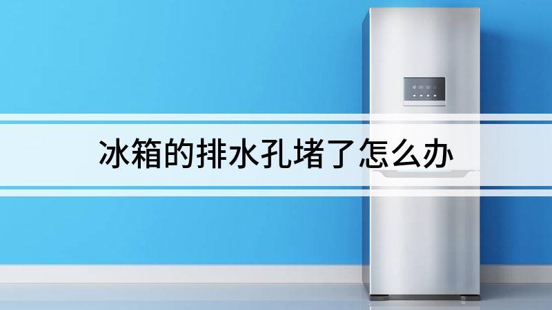 冰箱的排水孔堵了怎么办