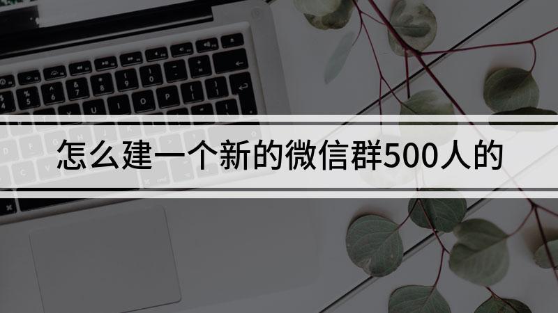 怎么建一個新的微信群500人的