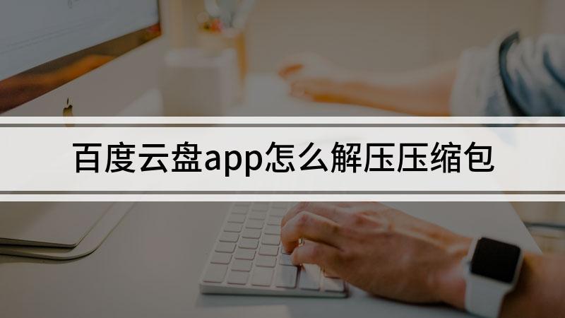 百度云盘app怎么解压压缩包
