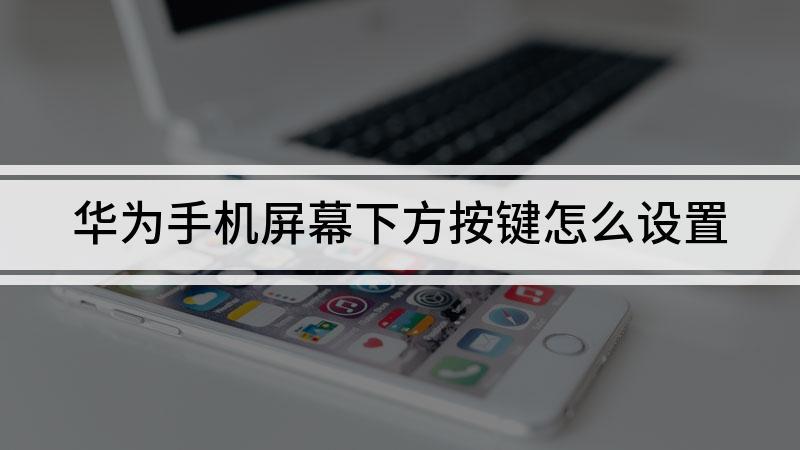 华为手机屏幕下方按键怎么设置