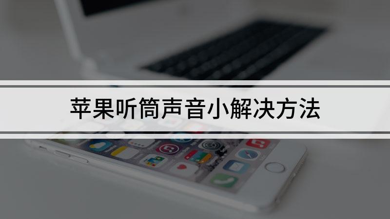 苹果听筒声音小解决方法