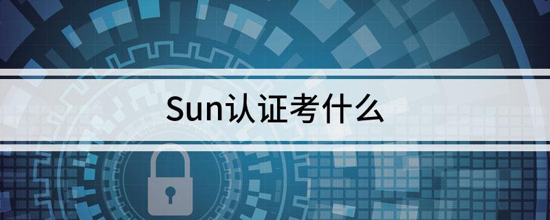 sun认证考试需要考什么内容