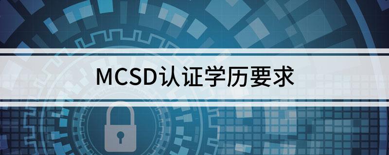 MCSD认证有具体学历要求吗