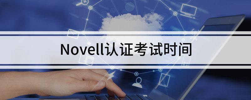 Novell认证考试时间是在啥时候
