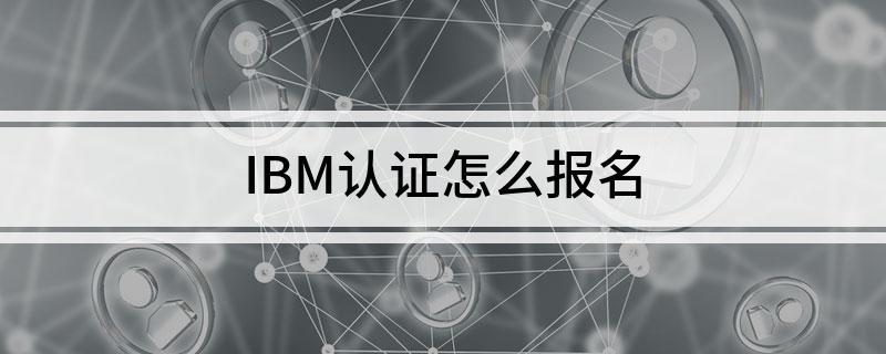 IBM认证考试具体如何去报名