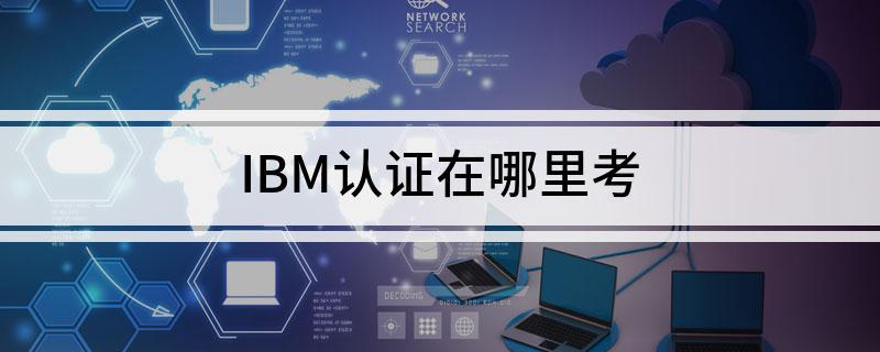 IBM认证可以在哪考