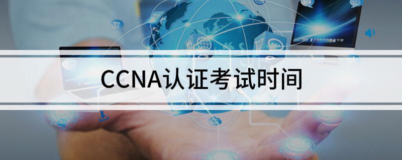 参加CCNA认证考试时间是在啥时候
