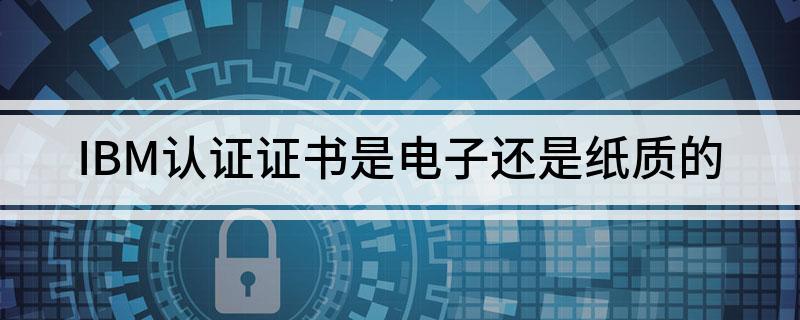 IBM认证证书是纸质版还是电子版