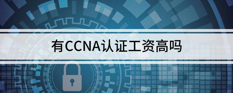 有CCNA认证工资待遇怎样
