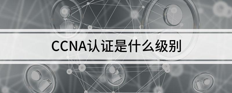 CCNA认证的证书是什么级别
