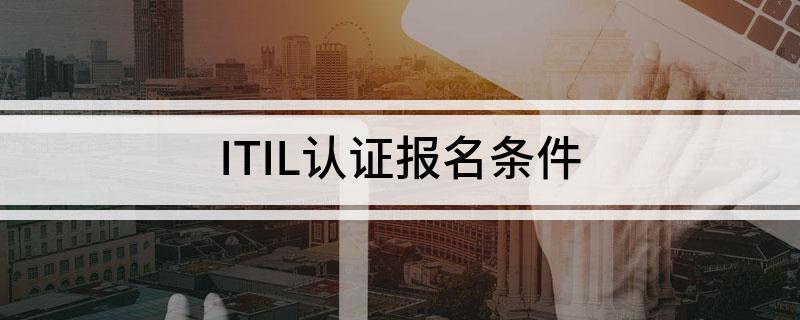 报名ITIL认证需要具备的条件