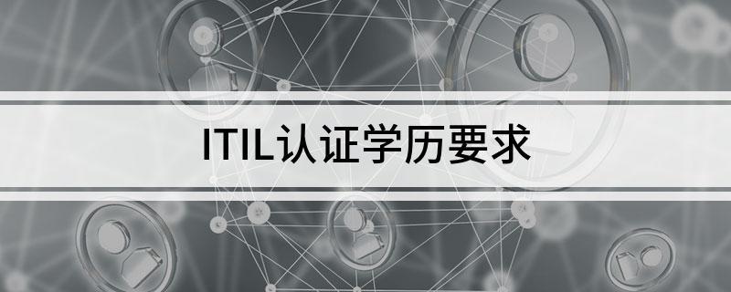 ITIL认证考试有具体学历要求吗