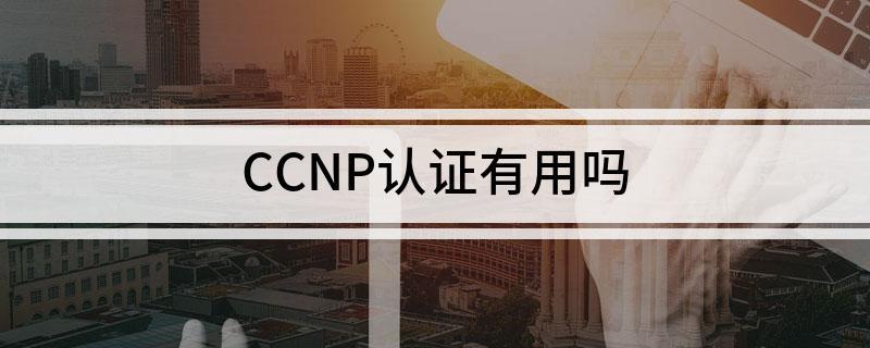 想考CCNP认证到底有没有用