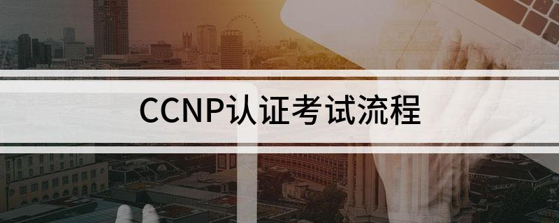CCNP认证考试的流程有些什么内容